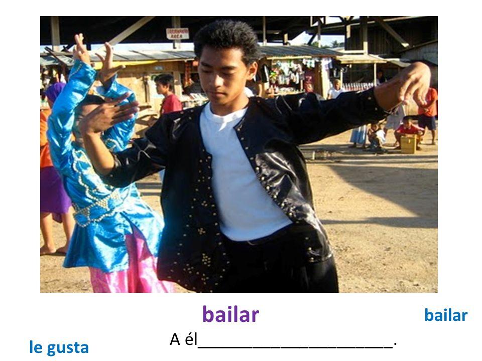 bailar A él_____________________. bailar le gusta