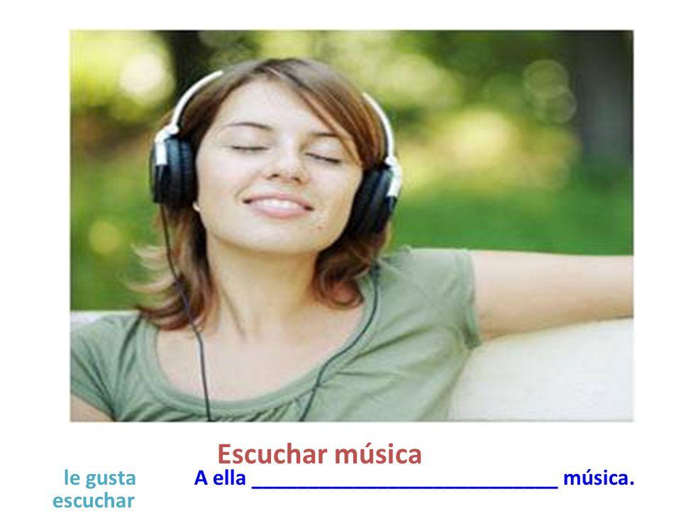 Escuchar música A ella ___________________________ música. escuchar le gusta