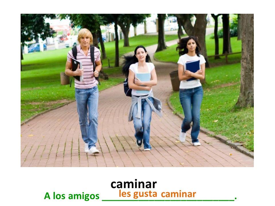 caminar A los amigos _________________________. caminar les gusta