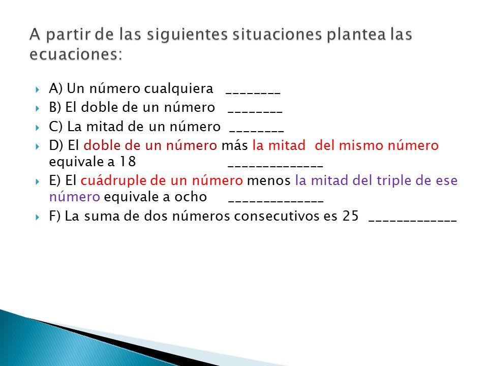  A) Un número cualquiera ________  B) El doble de un número ________  C) La mitad de un número ________  D) El doble de un número más la mitad del mismo número equivale a 18 ______________  E) El cuádruple de un número menos la mitad del triple de ese número equivale a ocho ______________  F) La suma de dos números consecutivos es 25 _____________