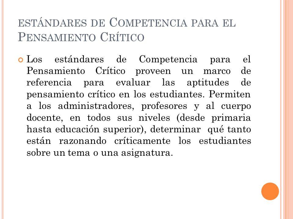 ESTÁNDARES DE C OMPETENCIA PARA EL P ENSAMIENTO C RÍTICO Los estándares de Competencia para el Pensamiento Crítico proveen un marco de referencia para evaluar las aptitudes de pensamiento crítico en los estudiantes.