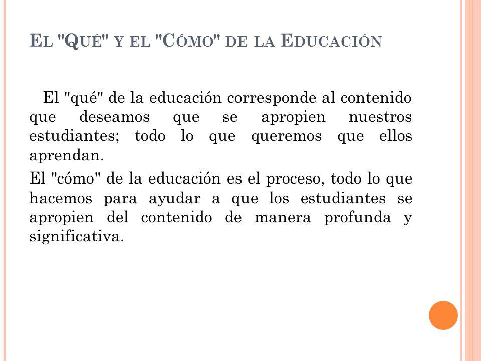 E L Q UÉ Y EL C ÓMO DE LA E DUCACIÓN El qué de la educación corresponde al contenido que deseamos que se apropien nuestros estudiantes; todo lo que queremos que ellos aprendan.