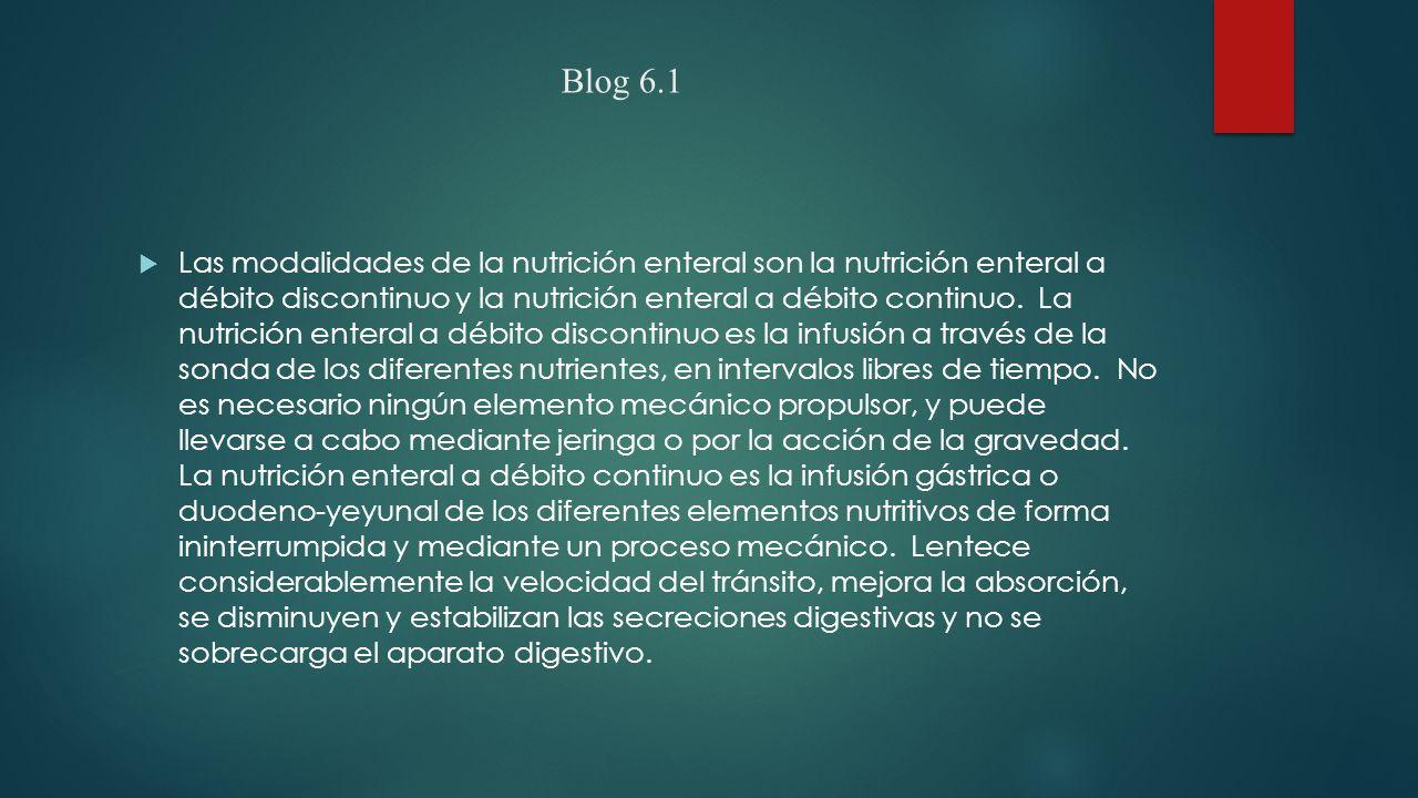 Blog 6.1  Las modalidades de la nutrición enteral son la nutrición enteral a débito discontinuo y la nutrición enteral a débito continuo.