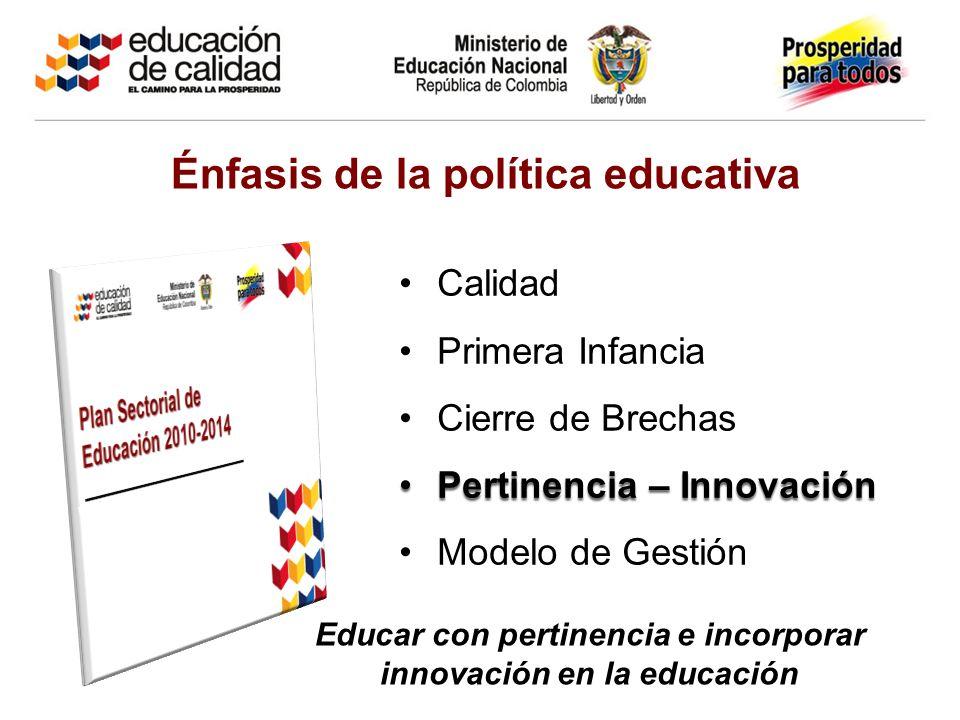 Énfasis de la política educativa Calidad Primera Infancia Cierre de Brechas Pertinencia – InnovaciónPertinencia – Innovación Modelo de Gestión Educar con pertinencia e incorporar innovación en la educación