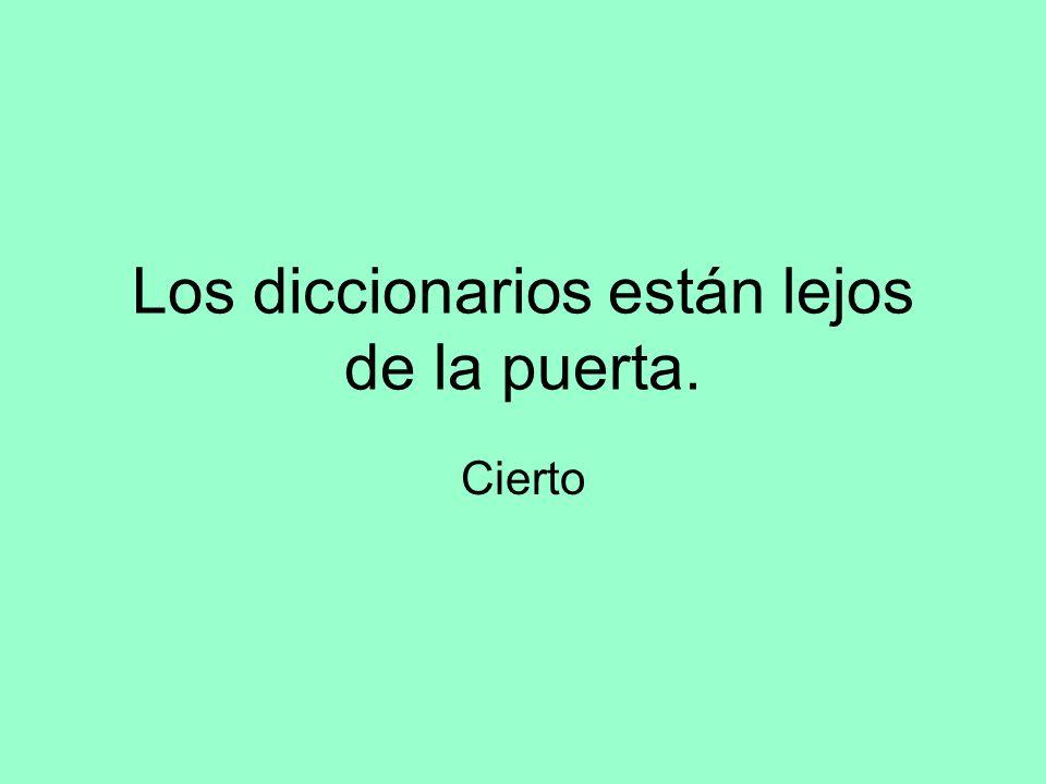 Los diccionarios están lejos de la puerta. Cierto