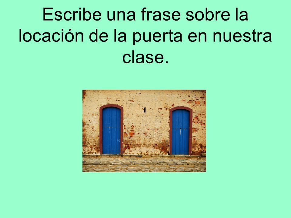 Escribe una frase sobre la locación de la puerta en nuestra clase.