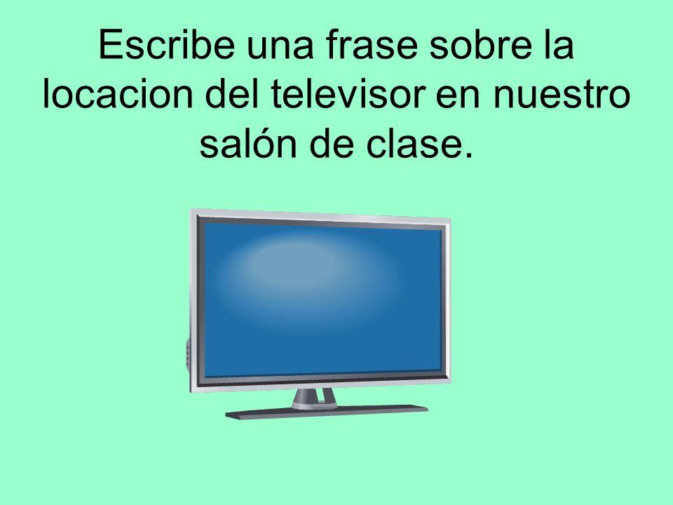 Escribe una frase sobre la locacion del televisor en nuestro salón de clase.