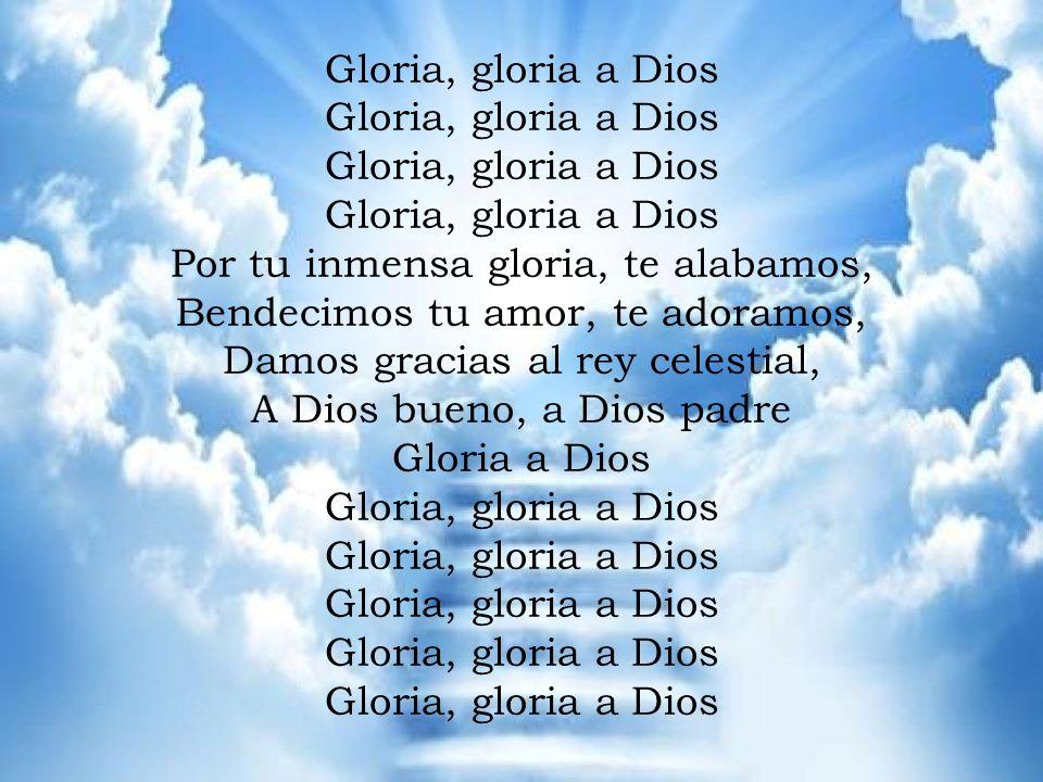 GLORIA Gloria, gloria a Dios Por tu inmensa gloria, te alabamos, Bendecimos tu amor, te adoramos, Damos gracias al rey celestial, A Dios bueno, a Dios padre Gloria a Dios Gloria, gloria a Dios Por tu inmensa gloria, te alabamos, Bendecimos tu amor, te adoramos, Damos gracias al rey celestial, A Dios bueno, a Dios padre Gloria a Dios Gloria, gloria a Dios