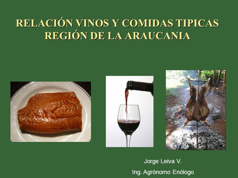 RELACIÓN VINOS Y COMIDAS TIPICAS REGIÓN DE LA ARAUCANIA Jorge Leiva V. Ing. Agrónomo Enólogo