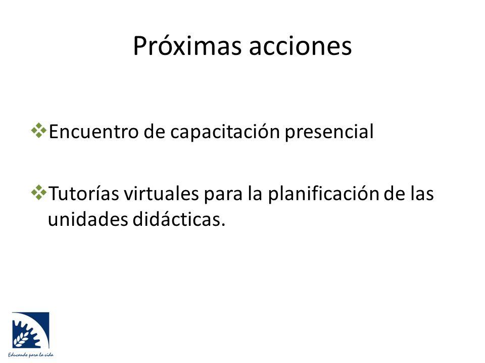 Próximas acciones  Encuentro de capacitación presencial  Tutorías virtuales para la planificación de las unidades didácticas.