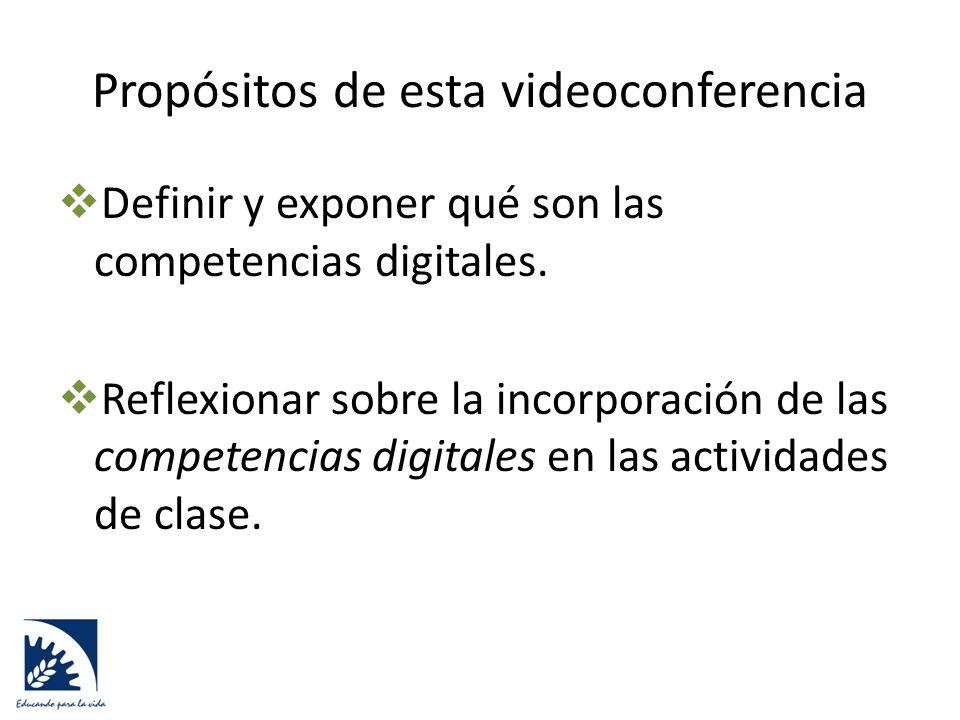 Propósitos de esta videoconferencia  Definir y exponer qué son las competencias digitales.