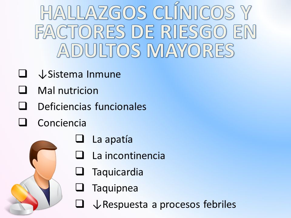  ↓Sistema Inmune  Mal nutricion  Deficiencias funcionales  Conciencia  La apatía  La incontinencia  Taquicardia  Taquipnea  ↓Respuesta a procesos febriles