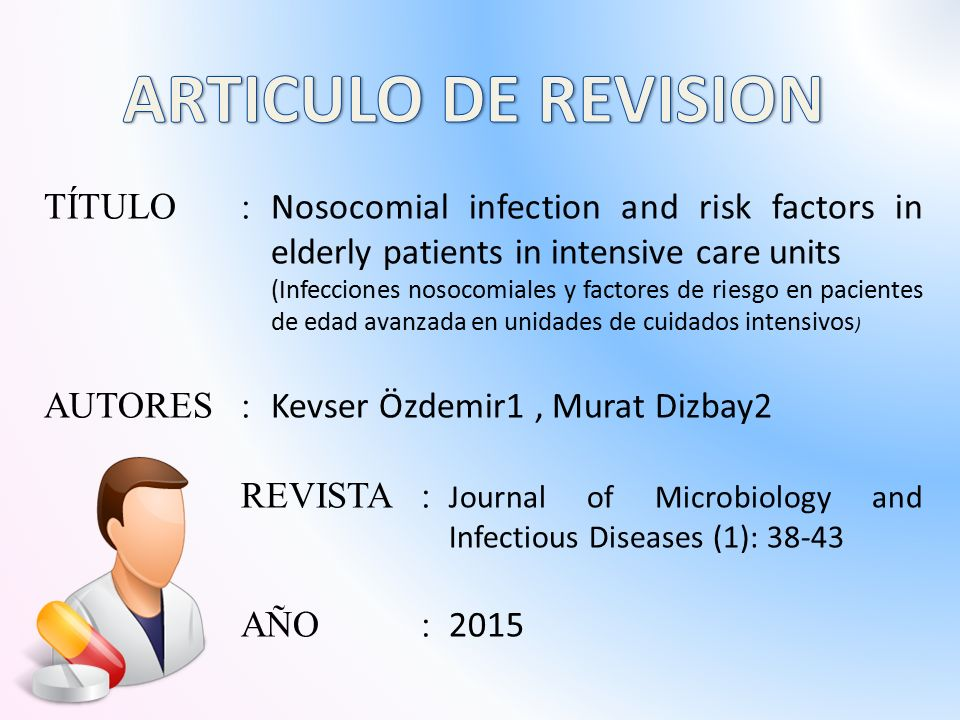TÍTULO: Nosocomial infection and risk factors in elderly patients in intensive care units (Infecciones nosocomiales y factores de riesgo en pacientes de edad avanzada en unidades de cuidados intensivos ) AUTORES: Kevser Özdemir1, Murat Dizbay2 REVISTA: Journal of Microbiology and Infectious Diseases (1): 38-43 AÑO: 2015