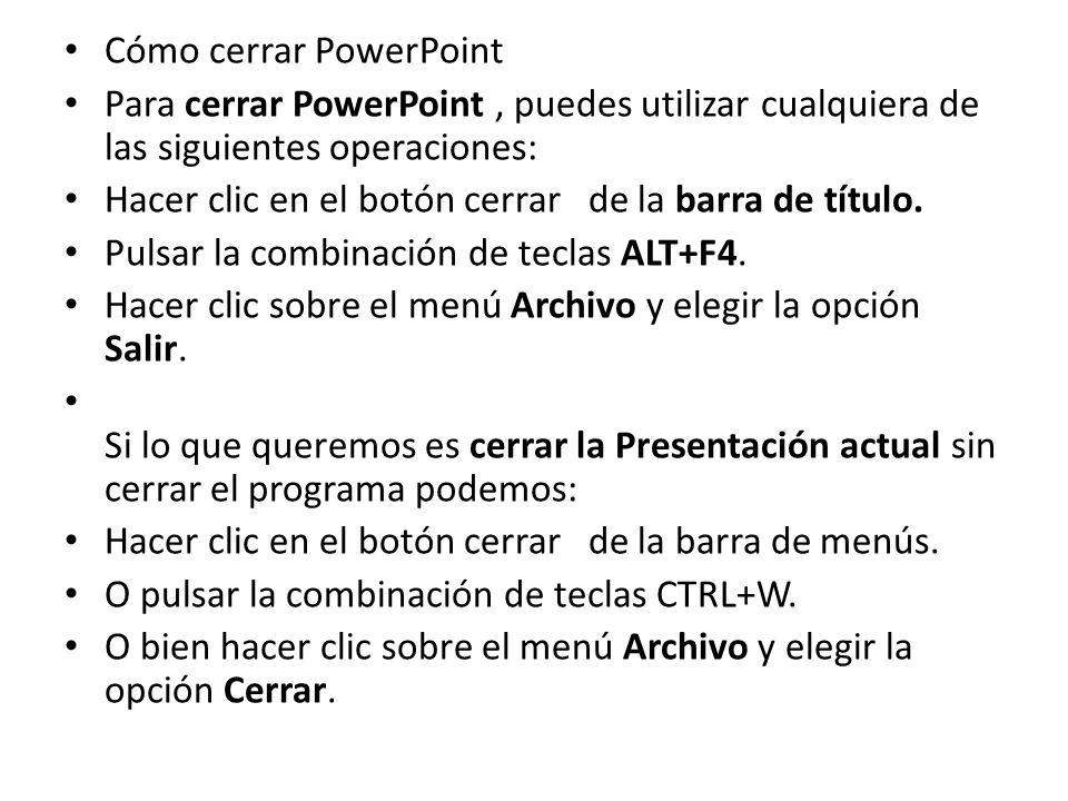 Cómo cerrar PowerPoint Para cerrar PowerPoint, puedes utilizar cualquiera de las siguientes operaciones: Hacer clic en el botón cerrar de la barra de título.