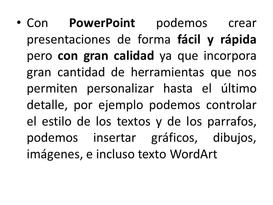 Con PowerPoint podemos crear presentaciones de forma fácil y rápida pero con gran calidad ya que incorpora gran cantidad de herramientas que nos permiten personalizar hasta el último detalle, por ejemplo podemos controlar el estilo de los textos y de los parrafos, podemos insertar gráficos, dibujos, imágenes, e incluso texto WordArt