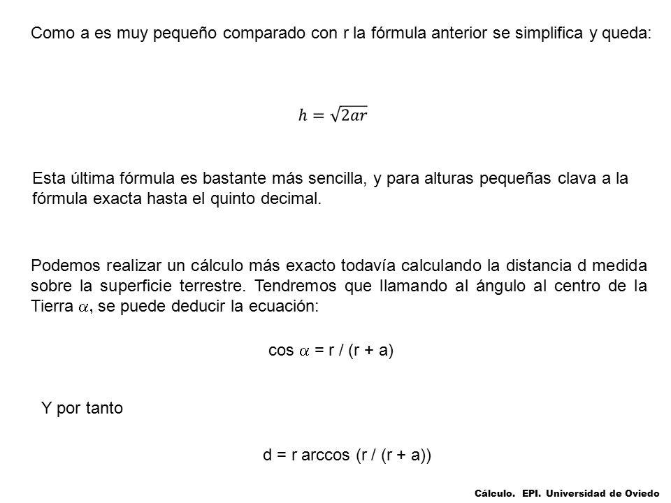 Como a es muy pequeño comparado con r la fórmula anterior se simplifica y queda: Esta última fórmula es bastante más sencilla, y para alturas pequeñas clava a la fórmula exacta hasta el quinto decimal.