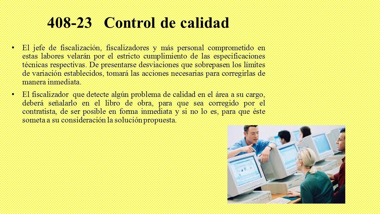 408-23 Control de calidad El jefe de fiscalización, fiscalizadores y más personal comprometido en estas labores velarán por el estricto cumplimiento de las especificaciones técnicas respectivas.