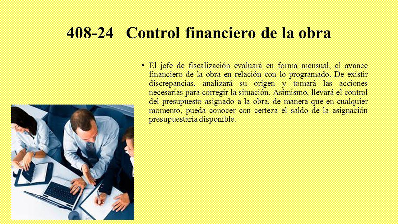 408-24 Control financiero de la obra El jefe de fiscalización evaluará en forma mensual, el avance financiero de la obra en relación con lo programado.