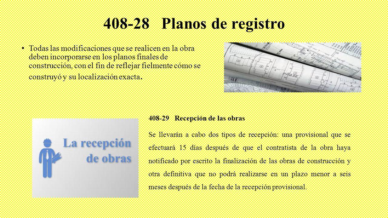 408-28 Planos de registro Todas las modificaciones que se realicen en la obra deben incorporarse en los planos finales de construcción, con el fin de reflejar fielmente cómo se construyó y su localización exacta.
