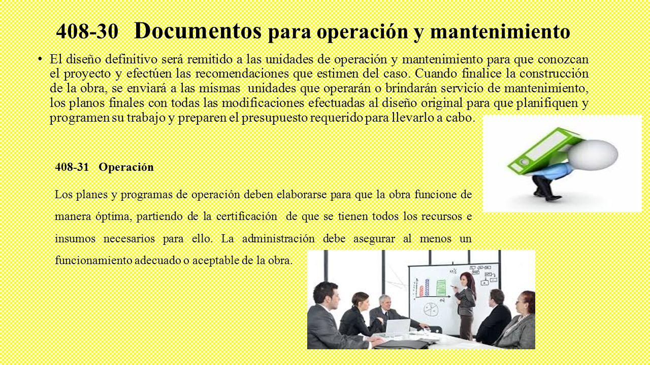 408-30 Documentos para operación y mantenimiento El diseño definitivo será remitido a las unidades de operación y mantenimiento para que conozcan el proyecto y efectúen las recomendaciones que estimen del caso.