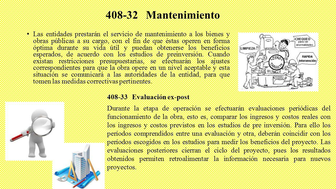 408-32 Mantenimiento Las entidades prestarán el servicio de mantenimiento a los bienes y obras públicas a su cargo, con el fin de que éstas operen en forma óptima durante su vida útil y puedan obtenerse los beneficios esperados, de acuerdo con los estudios de preinversión.
