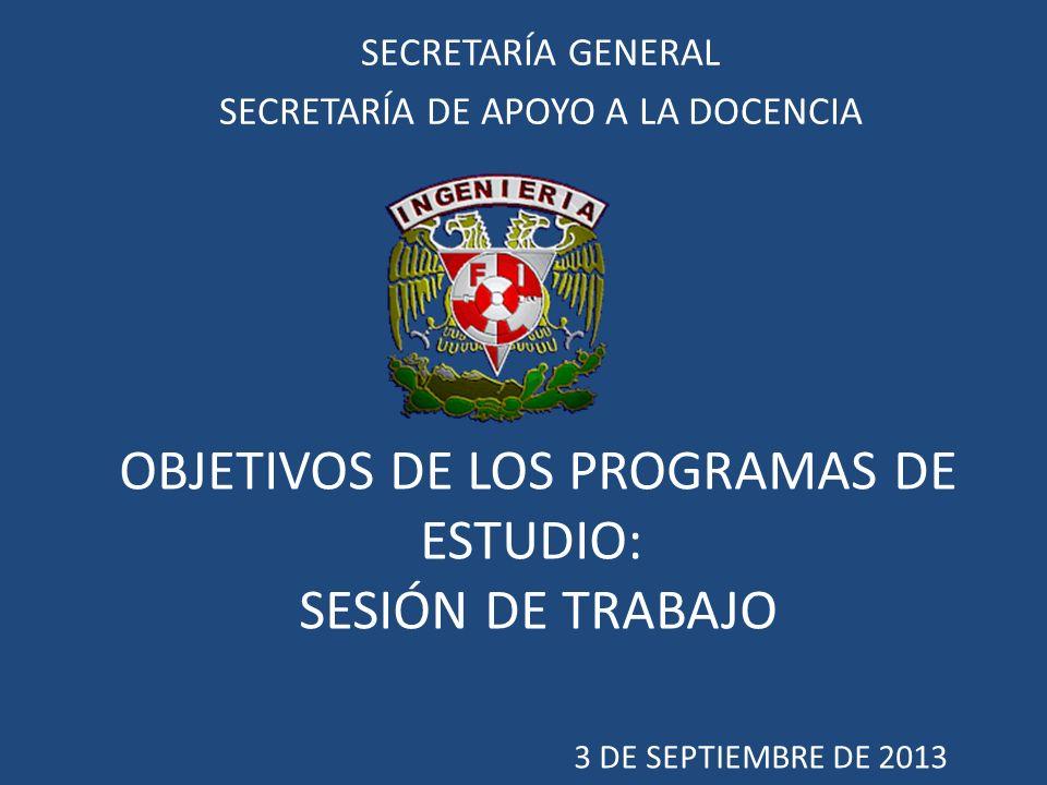 OBJETIVOS DE LOS PROGRAMAS DE ESTUDIO: SESIÓN DE TRABAJO 3 DE SEPTIEMBRE DE 2013 SECRETARÍA GENERAL SECRETARÍA DE APOYO A LA DOCENCIA
