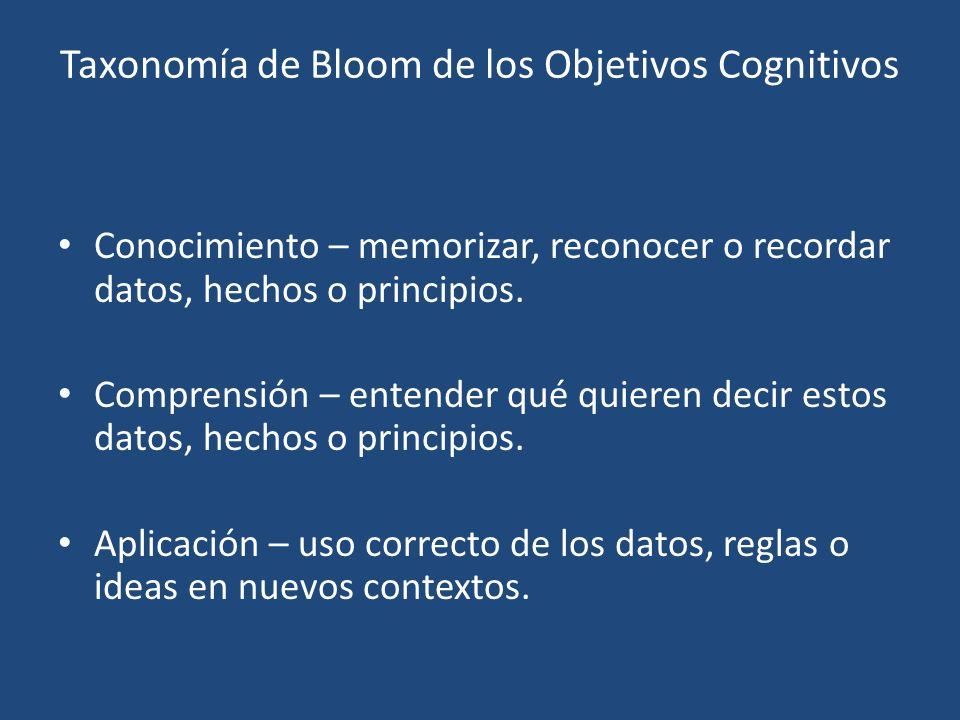 Taxonomía de Bloom de los Objetivos Cognitivos Conocimiento – memorizar, reconocer o recordar datos, hechos o principios.