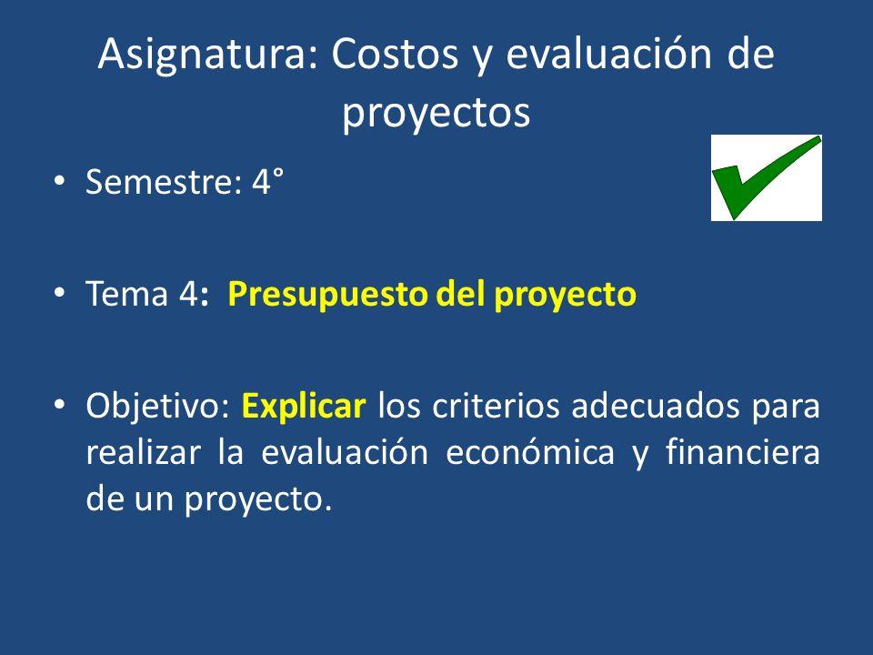 Asignatura: Costos y evaluación de proyectos Semestre: 4° Tema 4: Presupuesto del proyecto Objetivo: Explicar los criterios adecuados para realizar la evaluación económica y financiera de un proyecto.