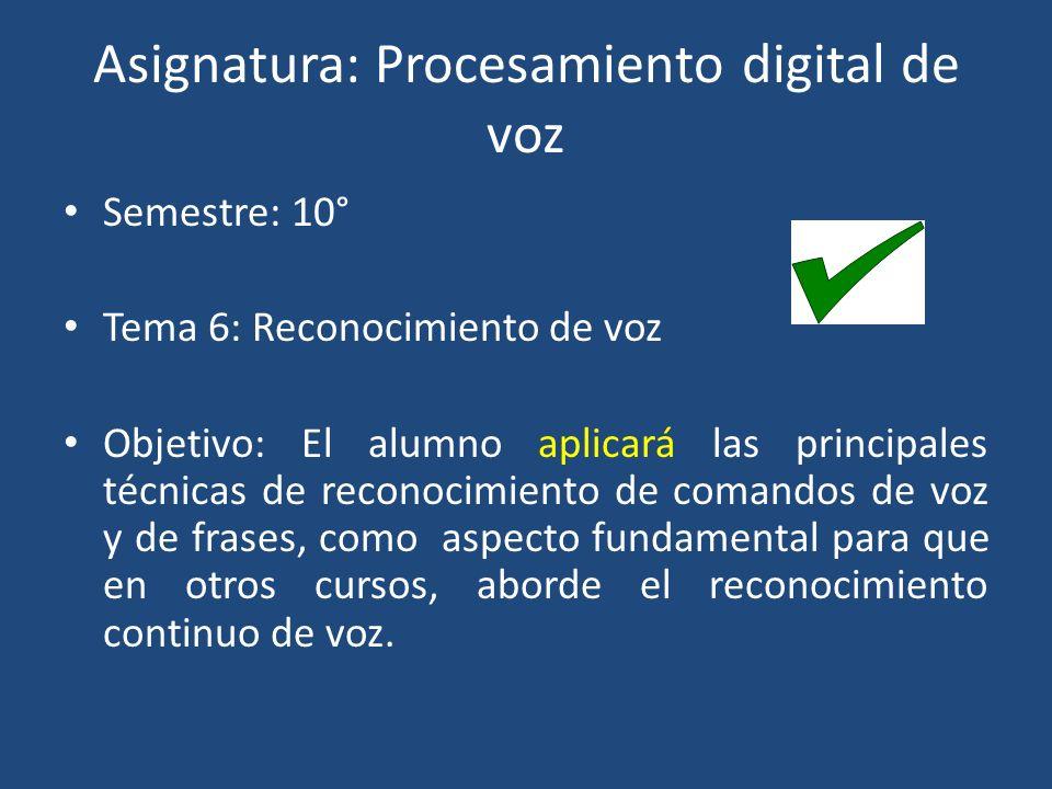 Asignatura: Procesamiento digital de voz Semestre: 10° Tema 6: Reconocimiento de voz Objetivo: El alumno aplicará las principales técnicas de reconocimiento de comandos de voz y de frases, como aspecto fundamental para que en otros cursos, aborde el reconocimiento continuo de voz.