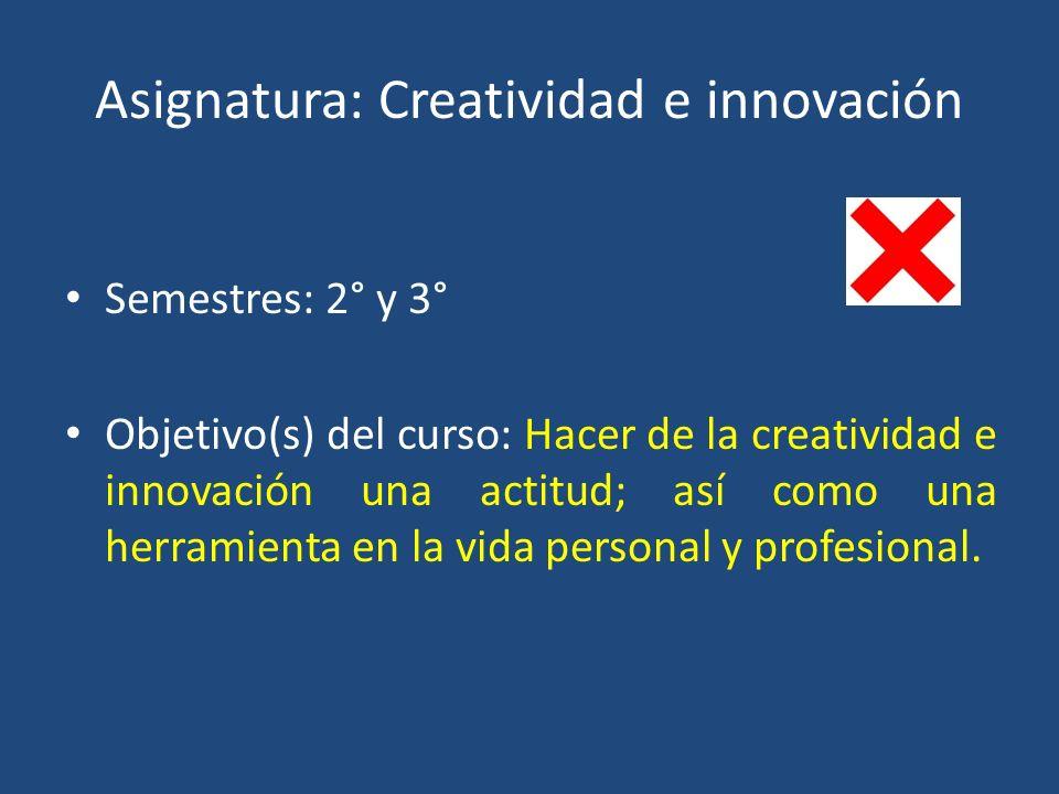 Asignatura: Creatividad e innovación Semestres: 2° y 3° Objetivo(s) del curso: Hacer de la creatividad e innovación una actitud; así como una herramienta en la vida personal y profesional.