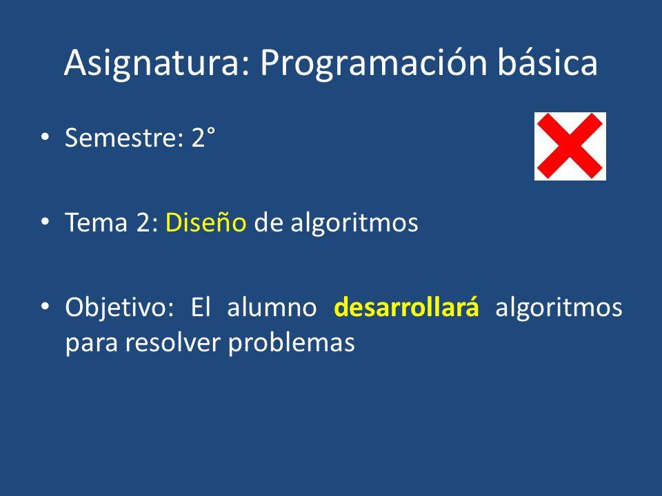 Asignatura: Programación básica Semestre: 2° Tema 2: Diseño de algoritmos Objetivo: El alumno desarrollará algoritmos para resolver problemas