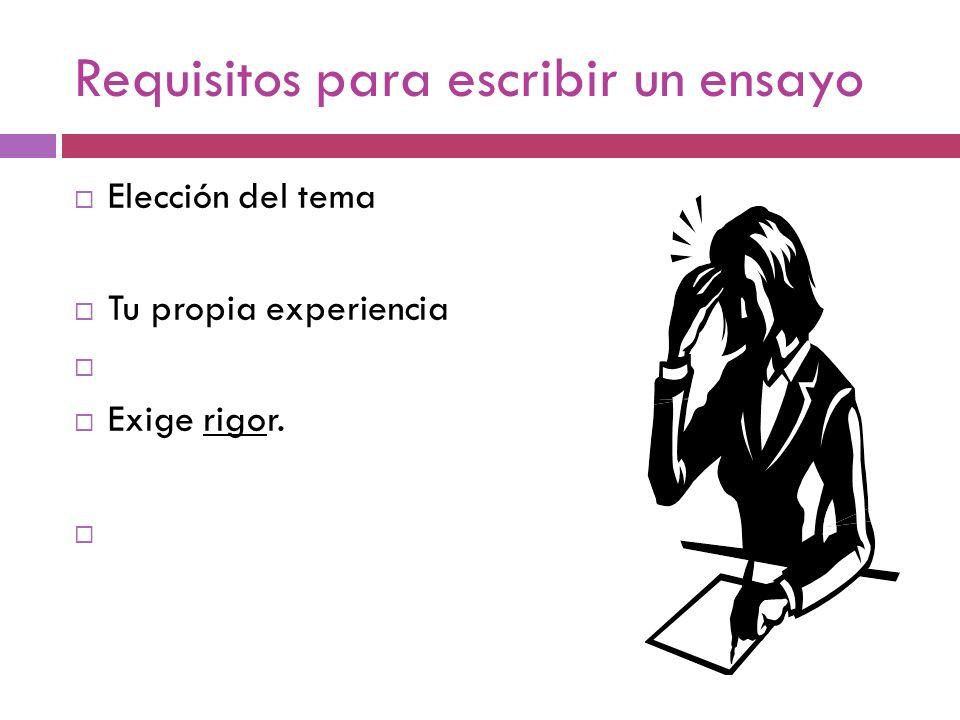 Requisitos para escribir un ensayo  Elección del tema  Tu propia experiencia   Exige rigor. 