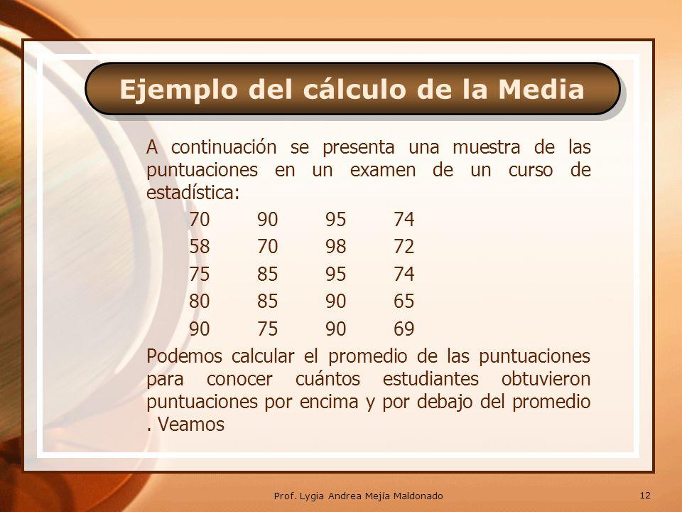 CONTINUACIÓN La fórmula matemática para calcular la media o promedio es la siguiente: donde; = promedio = signo de sumatoria N = numero de datos Veamos como se emplea la media o promedio con el siguiente ejemplo: 11 Prof.