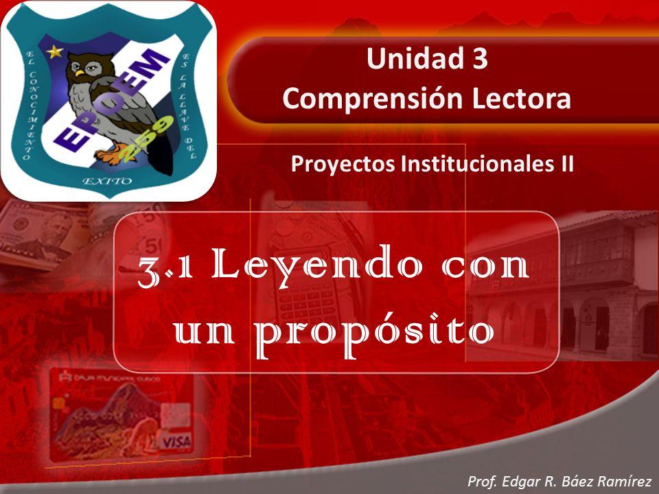 Unidad 3 Comprensión Lectora 3.1 Leyendo con un propósito Proyectos Institucionales II Prof.