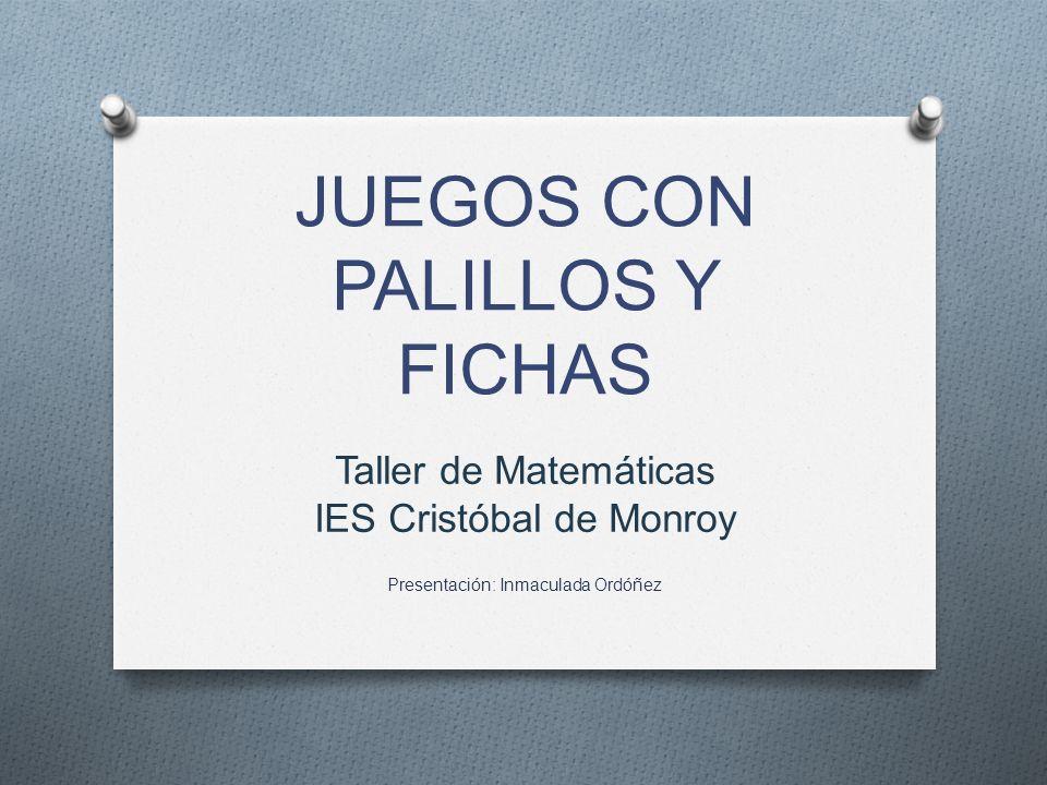 JUEGOS CON PALILLOS Y FICHAS Taller de Matemáticas IES Cristóbal de Monroy Presentación: Inmaculada Ordóñez