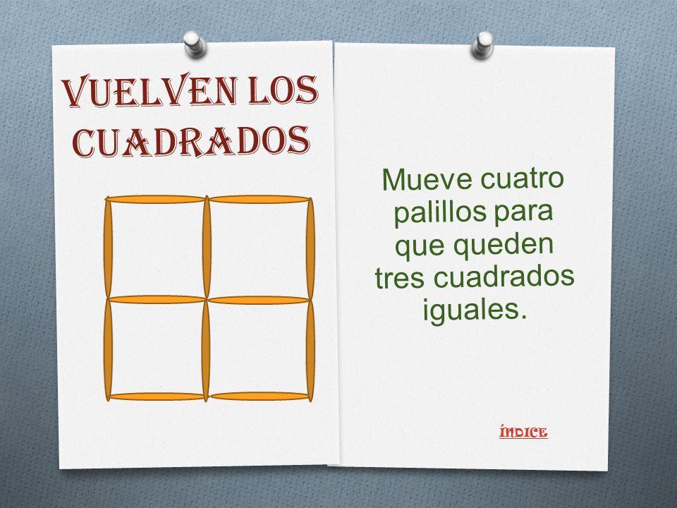 VUELVEN LOS CUADRADOS Mueve cuatro palillos para que queden tres cuadrados iguales. ÍNDICE