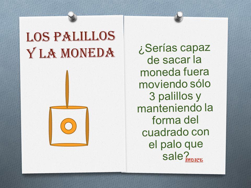 LOS PALILLOS Y LA MONEDA ¿Serías capaz de sacar la moneda fuera moviendo sólo 3 palillos y manteniendo la forma del cuadrado con el palo que sale.