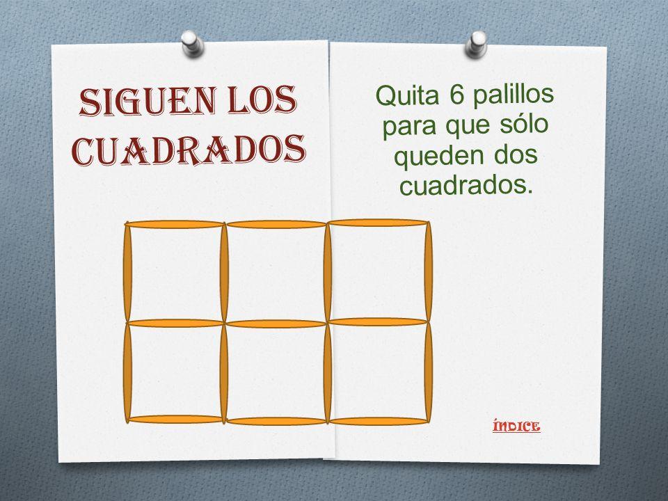 SIGUEN LOS CUADRADOS Quita 6 palillos para que sólo queden dos cuadrados. ÍNDICE