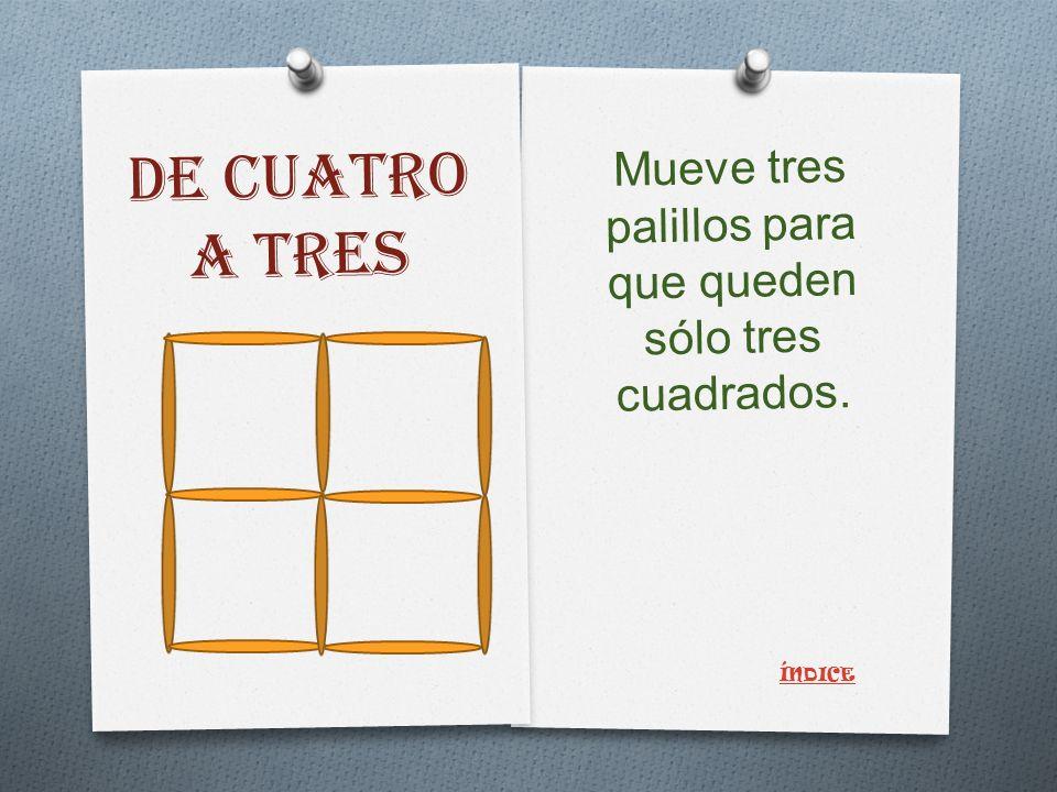 DE CUATRO A TRES Mueve tres palillos para que queden sólo tres cuadrados. ÍNDICE