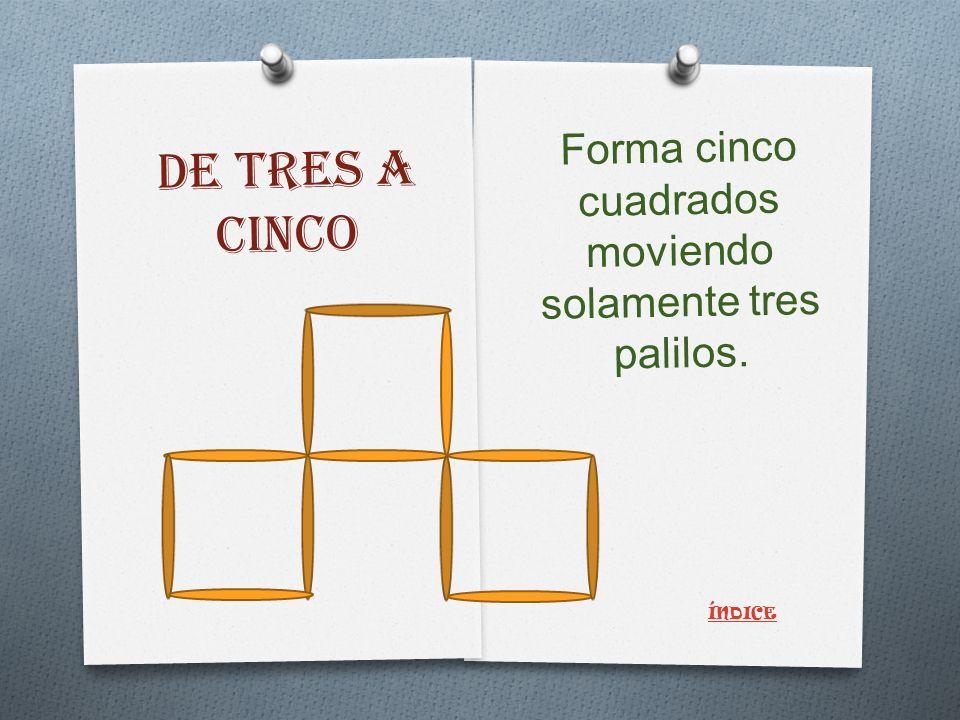 DE TRES A CINCO Forma cinco cuadrados moviendo solamente tres palilos. ÍNDICE