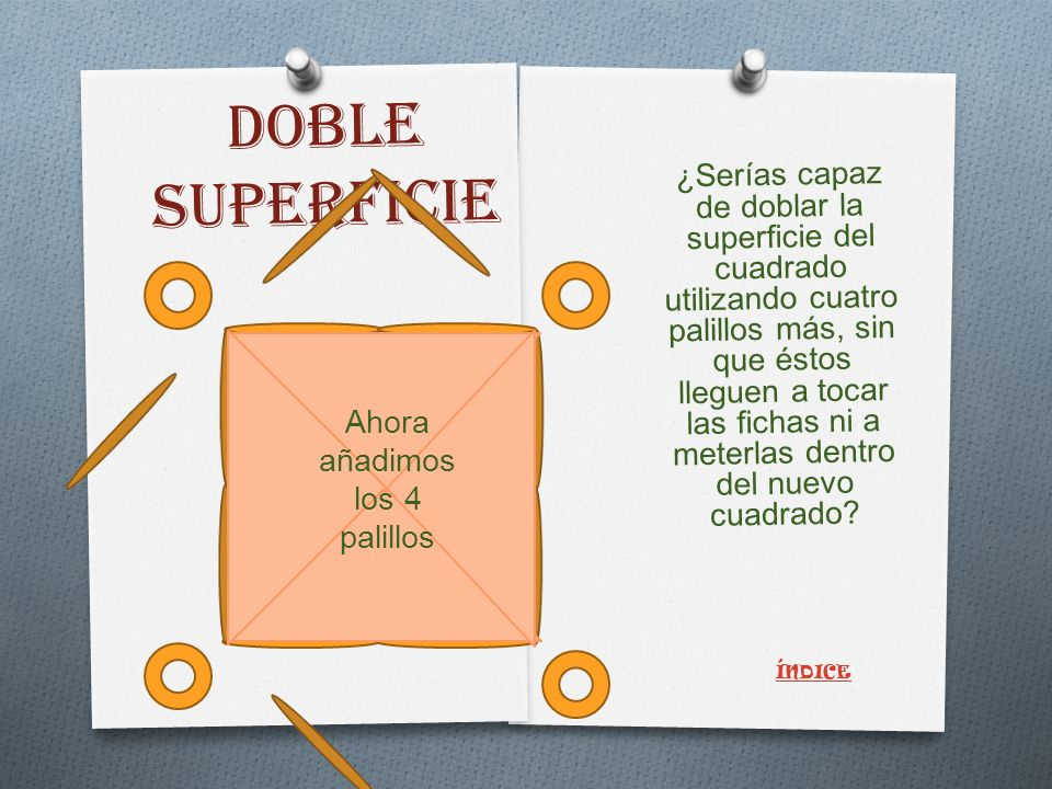 DOBLE SUPERFICIE ¿Serías capaz de doblar la superficie del cuadrado utilizando cuatro palillos más, sin que éstos lleguen a tocar las fichas ni a meterlas dentro del nuevo cuadrado.