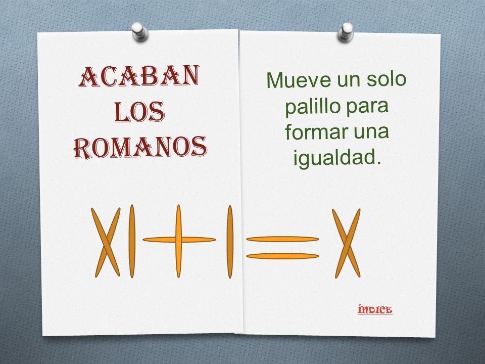 ACABAN LOS ROMANOS Mueve un solo palillo para formar una igualdad. ÍNDICE