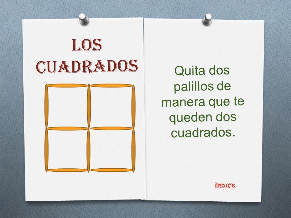 LOS CUADRADOS Quita dos palillos de manera que te queden dos cuadrados. ÍNDICE