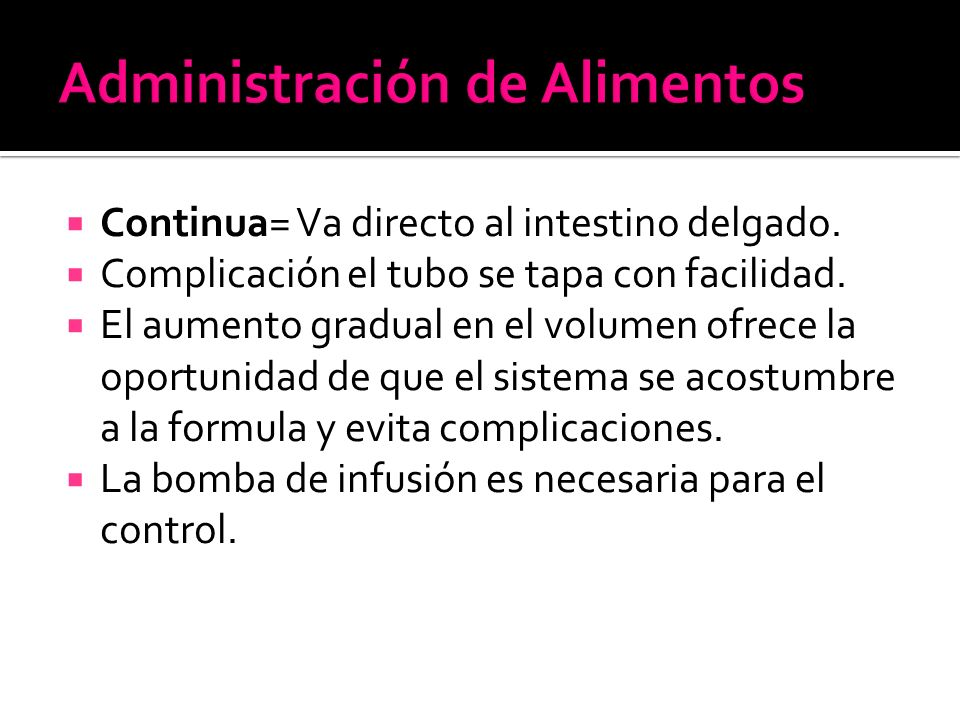  Continua= Va directo al intestino delgado.  Complicación el tubo se tapa con facilidad.