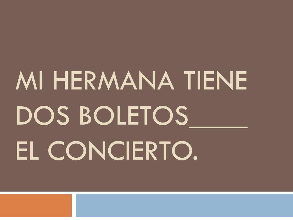 MI HERMANA TIENE DOS BOLETOS____ EL CONCIERTO.