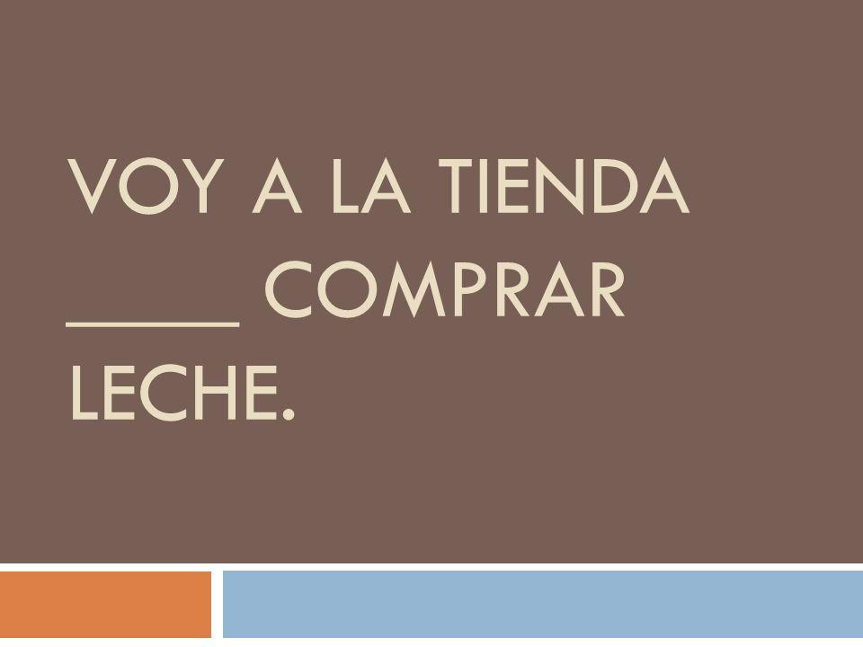 VOY A LA TIENDA ____ COMPRAR LECHE.