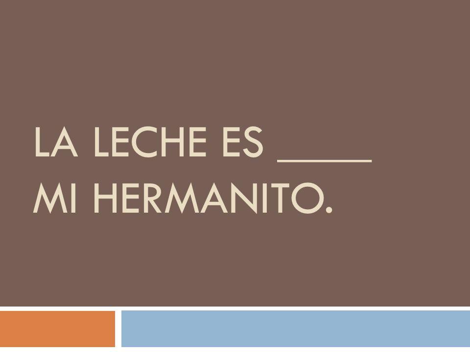 LA LECHE ES ____ MI HERMANITO.