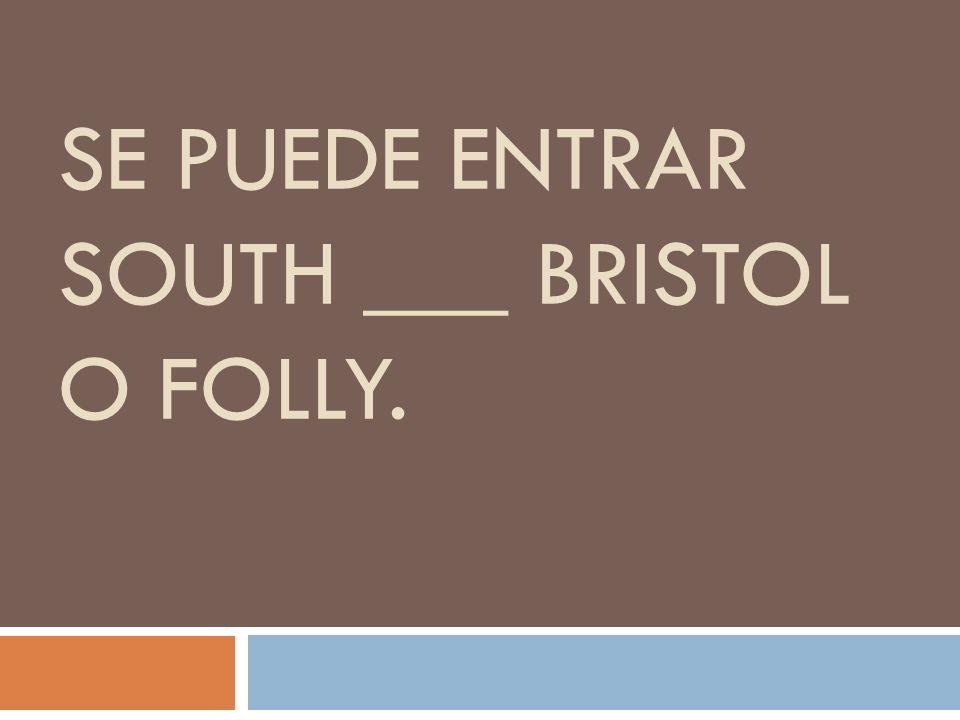 SE PUEDE ENTRAR SOUTH ___ BRISTOL O FOLLY.