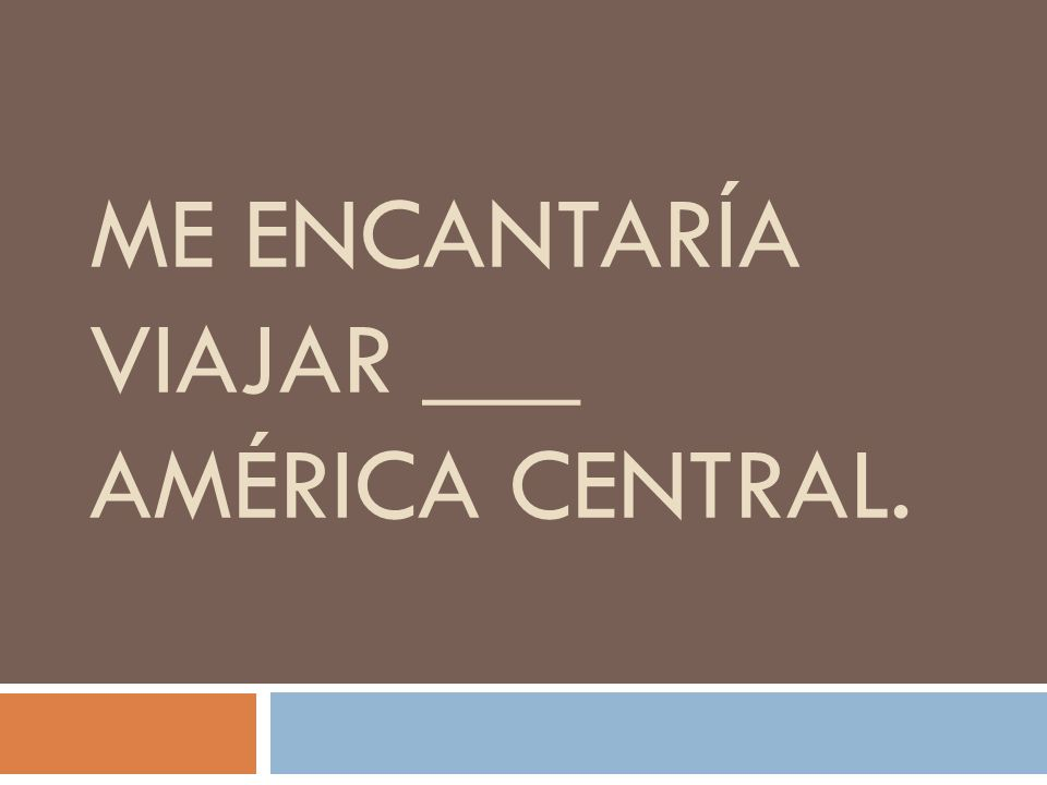ME ENCANTARÍA VIAJAR ___ AMÉRICA CENTRAL.