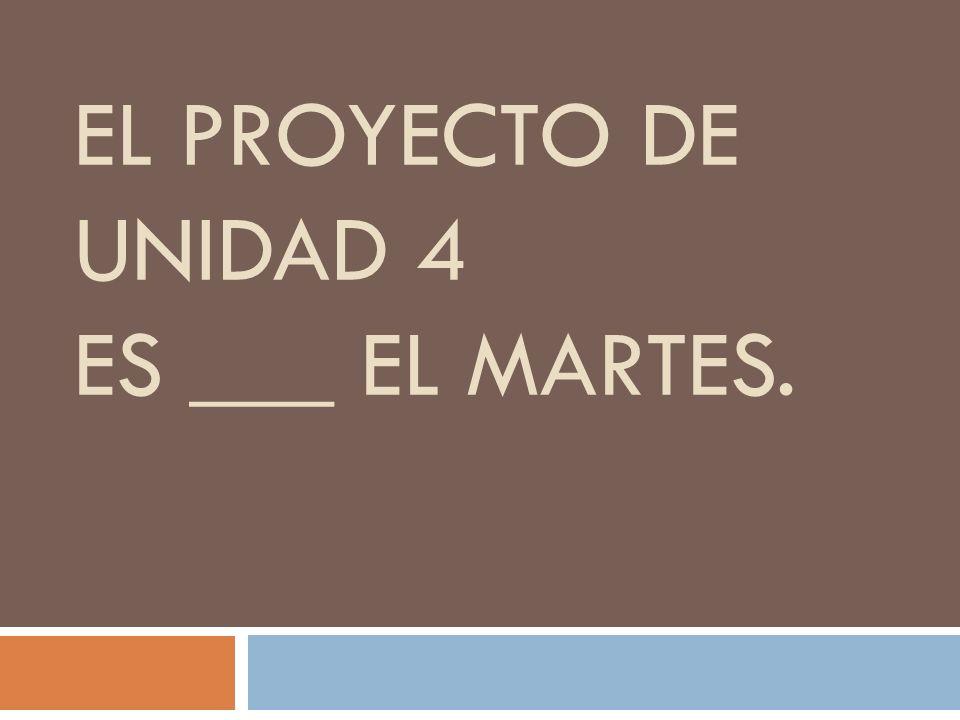 EL PROYECTO DE UNIDAD 4 ES ___ EL MARTES.